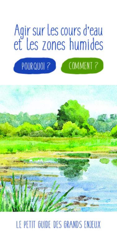 Agir sur les cours d'eau et les zones humides : Pourquoi ? Comment ? Le petit guide des grands enjeux - application/pdf